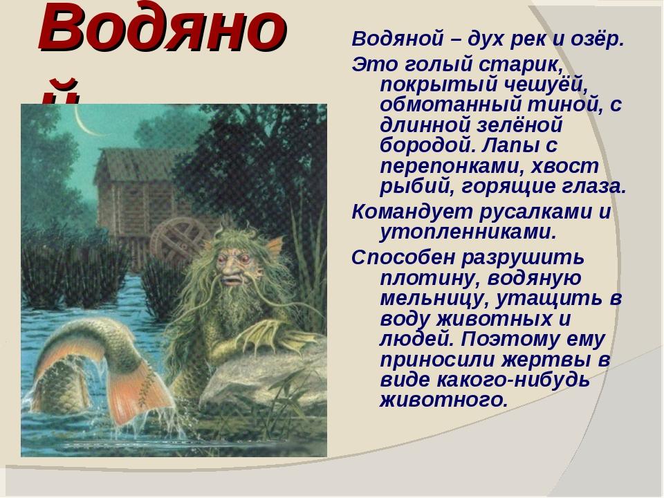 Водяной Водяной – дух рек и озёр. Это голый старик, покрытый чешуёй, обмотанн...