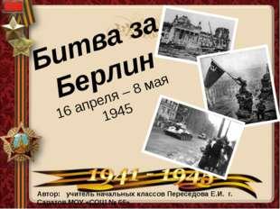 Битва за Берлин 16 апреля – 8 мая 1945 Автор: учитель начальных классов Перес
