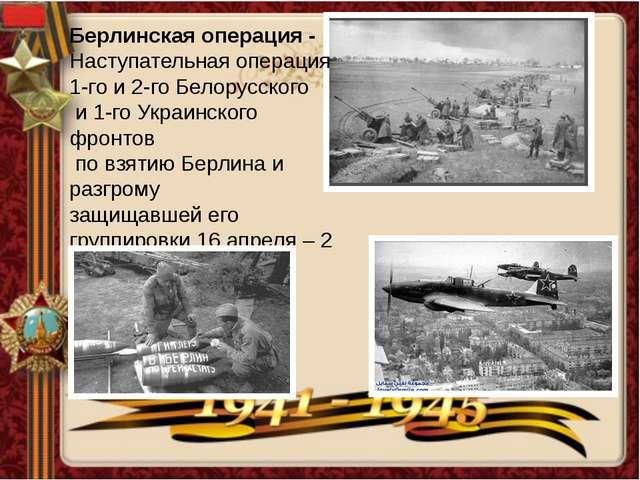 Берлинская операция - Наступательная операция 1-го и 2-го Белорусского и 1-го...