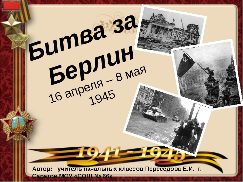Битва за Берлин 16 апреля – 8 мая 1945 Автор: учитель начальных классов Перес...