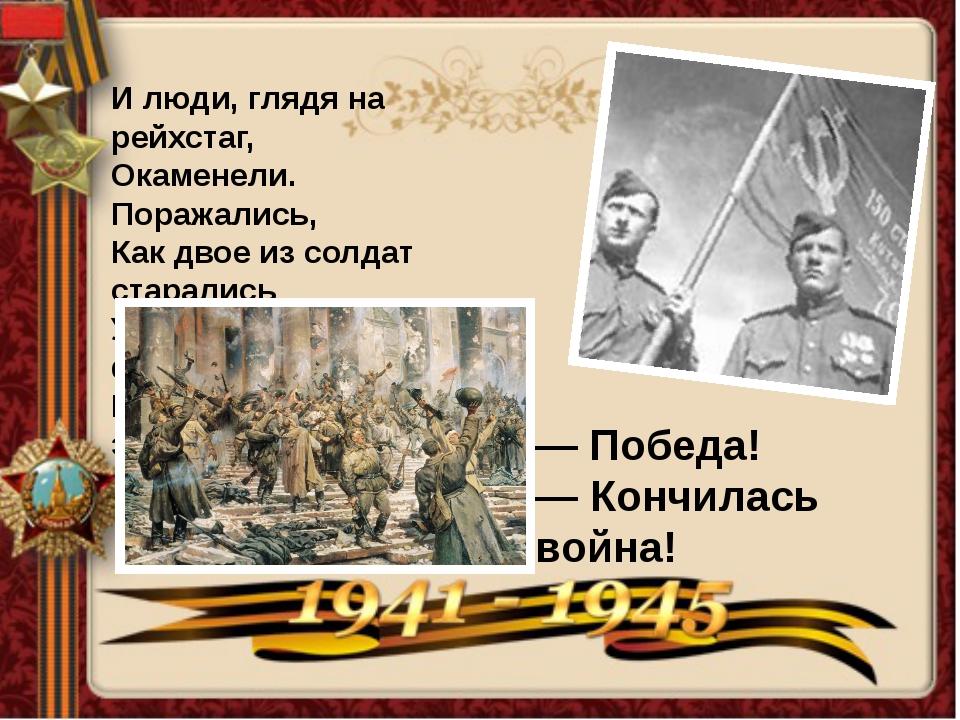 И люди, глядя на рейхстаг, Окаменели. Поражались, Как двое из солдат стара...