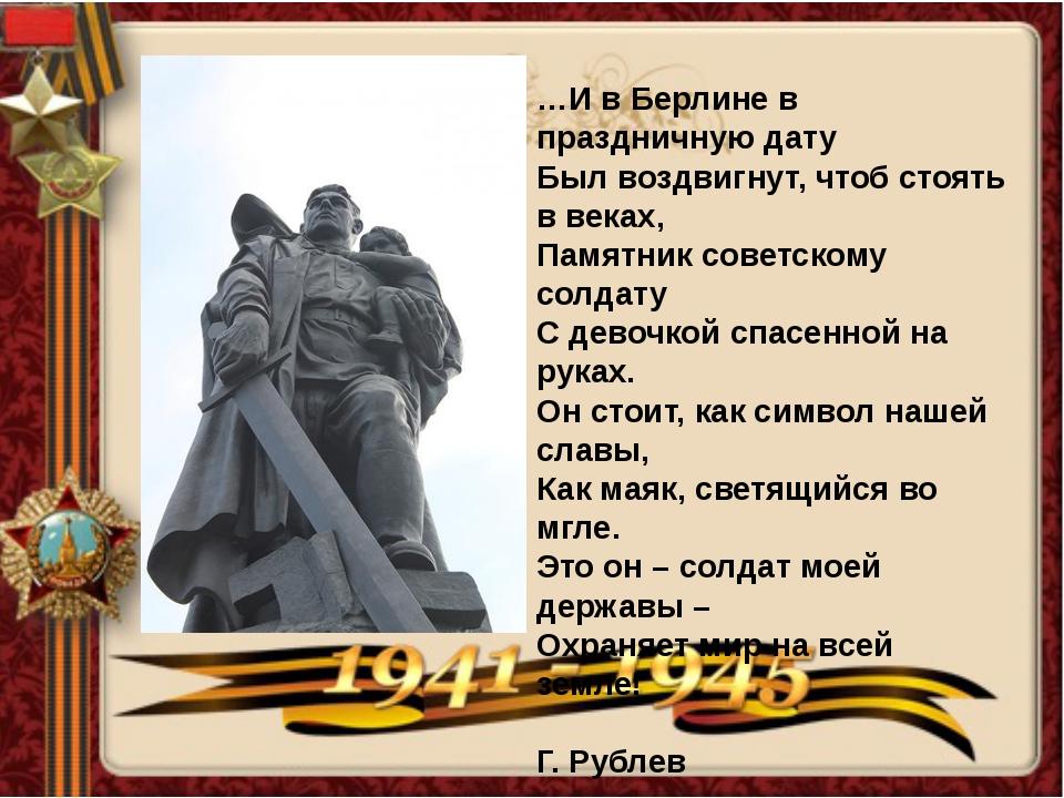 …И в Берлине в праздничную дату Был воздвигнут, чтоб стоять в веках, Памятник...