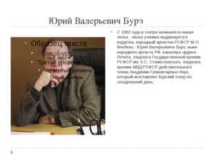 Юрий Валерьевич Бурэ С 1982 года в театре начинается новая эпоха - эпоха уче