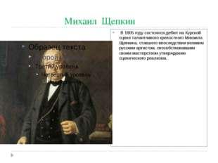 Михаил Щепкин В 1805 году состоялся дебют на Курской сцене талантливого креп