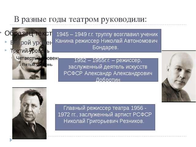 В разные годы театром руководили: 1945 – 1949 г.г. труппу возглавил ученик К...