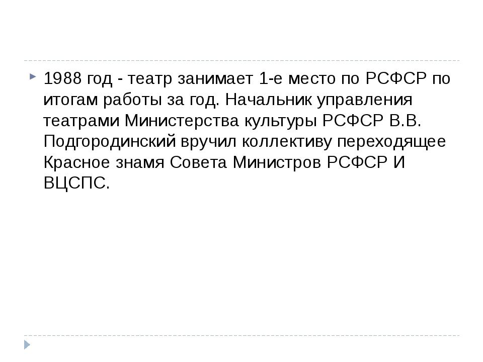 1988 год - театр занимает 1-е место по РСФСР по итогам работы за год. Началь...