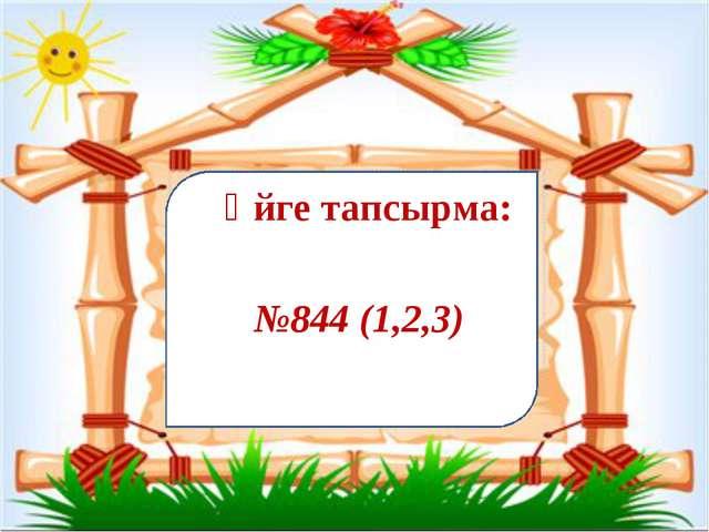 №844 (1,2,3) Үйге тапсырма: