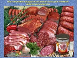 При получении продуктов питания используют сложные химические процессы