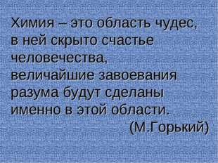 Химия – это область чудес, в ней скрыто счастье человечества, величайшие заво