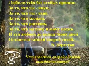 Любили тебя без особых причин: За то, что ты - внук, За то, что ты - сын, За