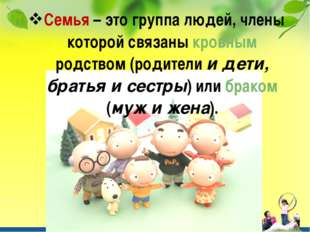 Семья – это группа людей, члены которой связаны кровным родством (родители и