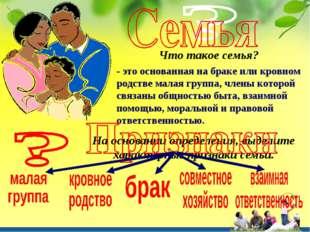 Что такое семья? - это основанная на браке или кровном родстве малая группа,