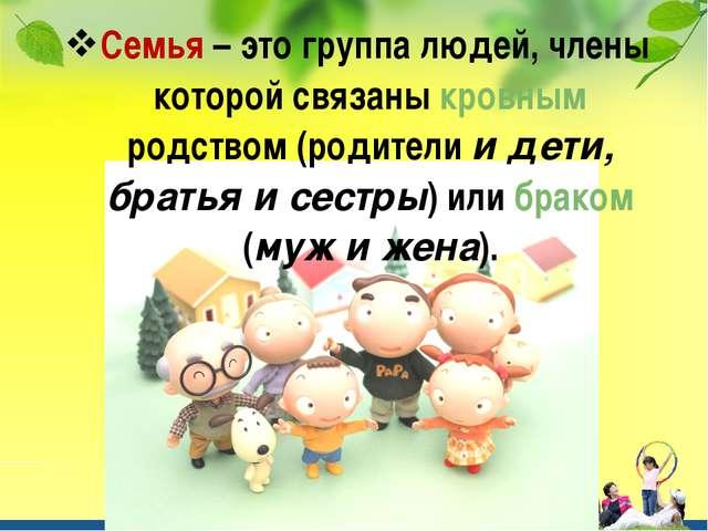 Семья – это группа людей, члены которой связаны кровным родством (родители и...