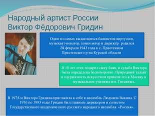 Народный артист России Виктор Фёдорович Гридин Один из самых выдающихся баяни