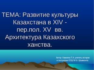 ТЕМА: Развитие культуры Казахстана в XIV - пер.пол. XV вв. Архитектура Казахс