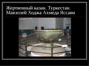 Жертвенный казан. Туркестан. Мавзолей Ходжа Ахмеда Яссави
