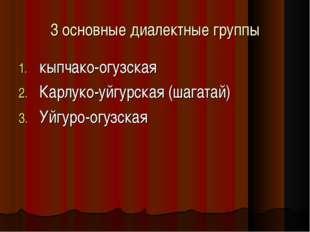 3 основные диалектные группы кыпчако-огузская Карлуко-уйгурская (шагатай) Уйг