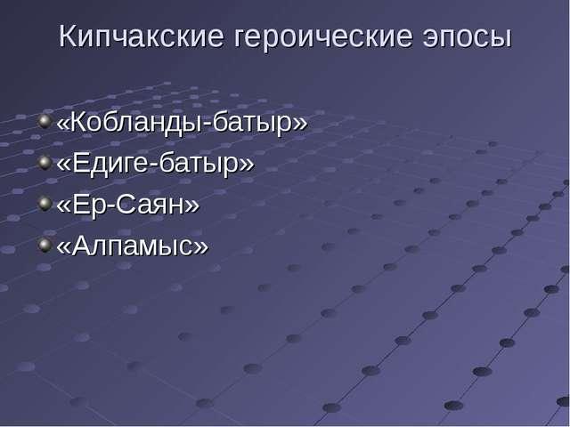 Кипчакские героические эпосы «Кобланды-батыр» «Едиге-батыр» «Ер-Саян» «Алпамыс»