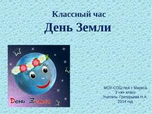 Классный час День Земли МОУ-СОШ №4 г. Маркса 3 «а» класс Учитель: Григорьева