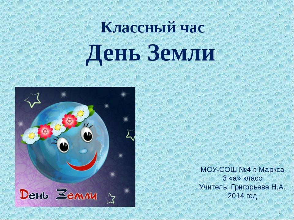 Классный час День Земли МОУ-СОШ №4 г. Маркса 3 «а» класс Учитель: Григорьева...
