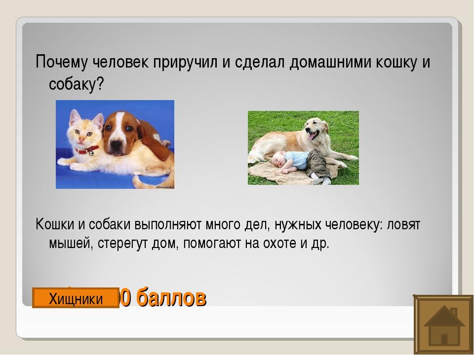 Рыбы. 500 баллов Почему человек приручил и сделал домашними кошку и собаку? К...
