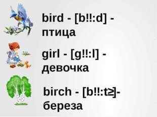 bird - [bɜ:d] - птица girl - [gɜ:l] - девочка birch - [bɜ:tʃ]- береза