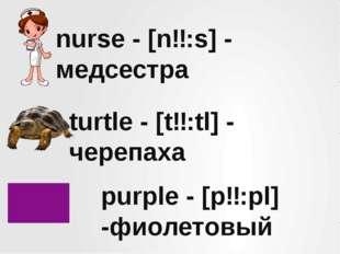 nurse - [nɜ:s] - медсестра turtle - [tɜ:tl] - черепаха purple - [pɜ:pl] -фиол
