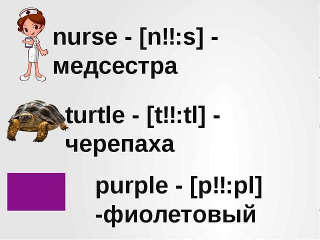 nurse - [nɜ:s] - медсестра turtle - [tɜ:tl] - черепаха purple - [pɜ:pl] -фиол...