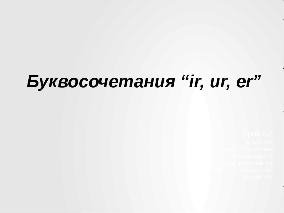 """Буквосочетания """"ir, ur, er"""" Урок 52 Выполнила: Ушакова Виктория Викторовна уч..."""