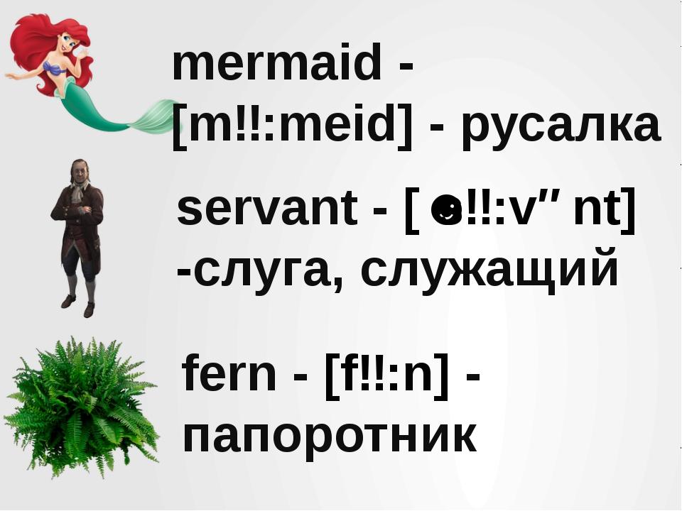 mermaid - [mɜ:meid] - русалка servant - [ˈsɜ:vənt] -слуга, служащий fern - [f...
