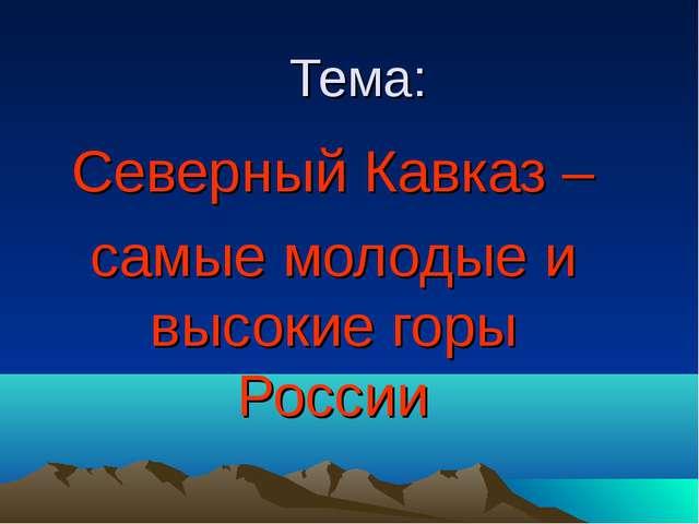 Тема: Северный Кавказ – самые молодые и высокие горы России