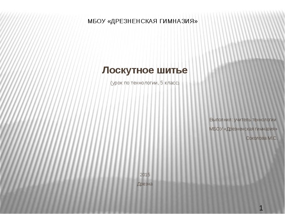 МБОУ «ДРЕЗНЕНСКАЯ ГИМНАЗИЯ» Лоскутное шитье (урок по технологии, 5 класс) Вып...