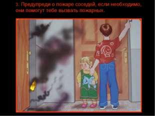 3. Предупреди о пожаре соседей, если необходимо, они помогут тебе вызвать пож