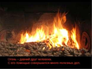 Огонь – давний друг человека. С его помощью совершается много полезных дел.