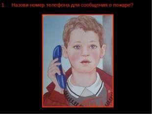 """Назови номер телефона для сообщения о пожаре? """"02""""; """"01""""; """"0З""""; """"04""""."""