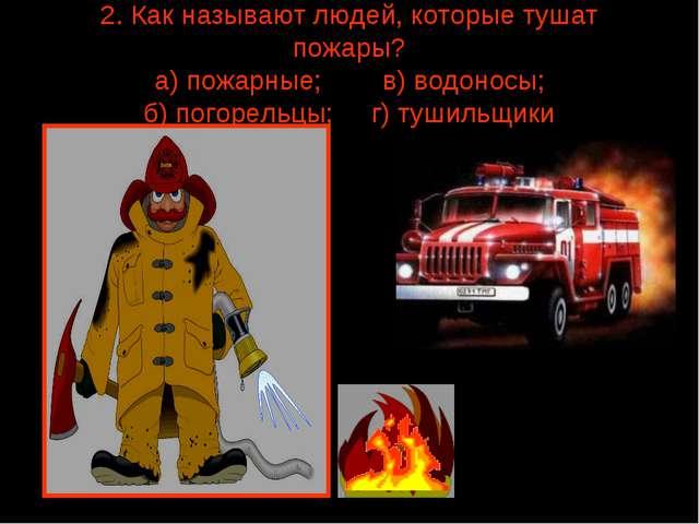 2. Как называют людей, которые тушат пожары? а) пожарные; в) водоносы; б) пог...