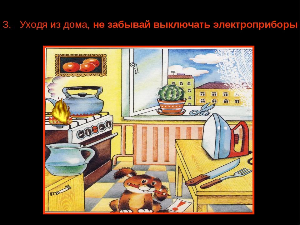 3. Уходя из дома, не забывай выключать электроприборы