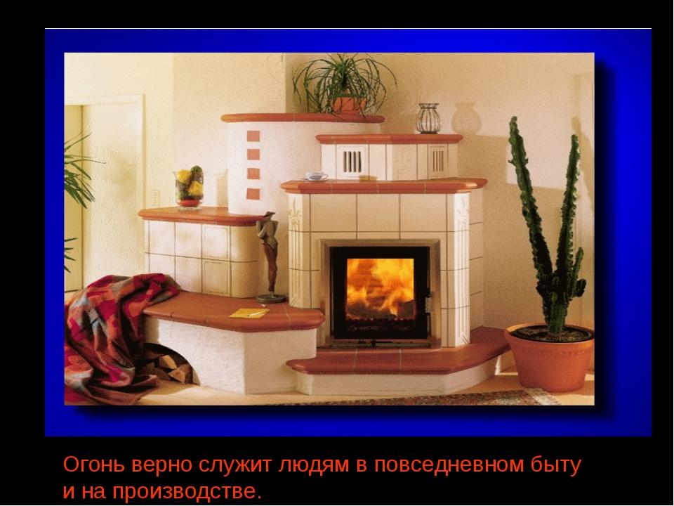 Огонь верно служит людям в повседневном быту и на производстве.