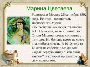 Марина Цветаева Родилась в Москве 26 сентября 1892 года. Ее отец - основатель