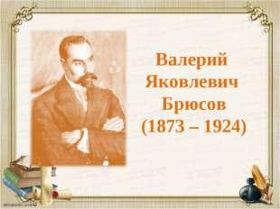 Валерий Яковлевич Брюсов (1873 – 1924)