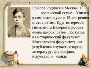 В. Брюсов Родился в Москве в купеческой семье . Учился в гимназии и уже в 13