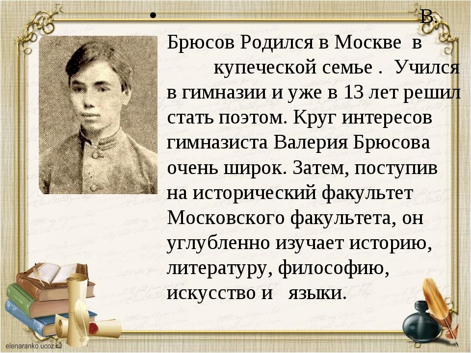 В. Брюсов Родился в Москве в купеческой семье . Учился в гимназии и уже в 13...