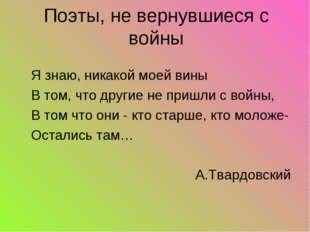 Я знаю, никакой моей вины В том, что другие не пришли с войны, В том что они