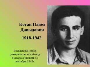 Коган Павел Давыдович 1918-1942 Возглавлял поиск разведчиков, погиб под Новор