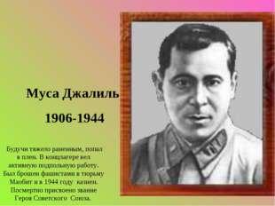 Муса Джалиль 1906-1944 Будучи тяжело раненным, попал в плен. В концлагере вел