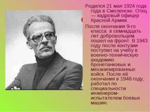 Родился 21 мая 1924 года года в Смоленске. Отец — кадровый офицер Красной Арм