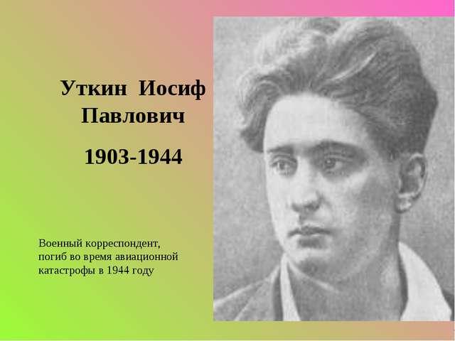 Уткин Иосиф Павлович 1903-1944 Военный корреспондент, погиб во время авиацио...