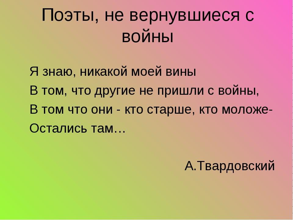 Я знаю, никакой моей вины В том, что другие не пришли с войны, В том что они...