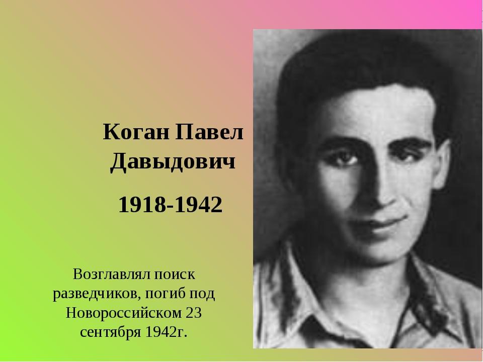 Коган Павел Давыдович 1918-1942 Возглавлял поиск разведчиков, погиб под Новор...