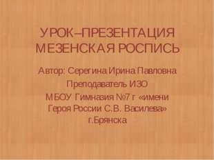 УРОК–ПРЕЗЕНТАЦИЯ МЕЗЕНСКАЯ РОСПИСЬ Автор: Серегина Ирина Павловна Преподава